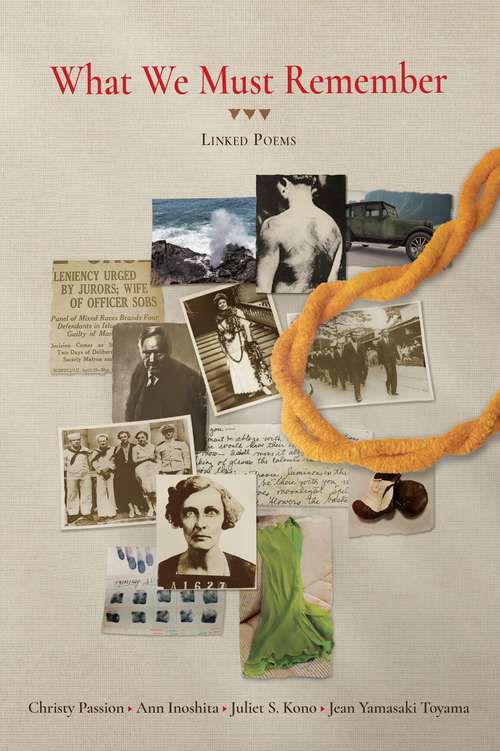 Book cover with a collage of photos from the Massie Case, an ilima lei, and the words: What We Must Remember: Linked Poems, Chrsity Passion, Ann Inoshits, Juliet S. Komo, Jean Yamasaki Toyama.