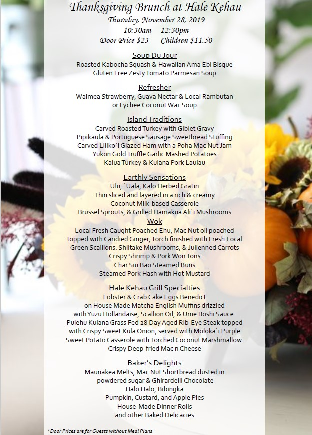 Thanksgiving Brunch at Hale Kehau Thursday, November 28, 2019 10:30am—12:30pm Door Price $23 Children $11.50 Soup Du Jour Roasted Kabocha Squash & Hawaiian Ama Ebi Bisque Gluten Free Zesty Tomato Parmesan Soup Refresher Waimea Strawberry, Guava Nectar & Local Rambutan or Lychee Coconut Wai Soup Island Traditions Carved Roasted Turkey with Giblet Gravy Pipikaula & Portuguese Sausage Sweetbread Stuffing Carved Liliko`i Glazed Ham with a Poha Mac Nut Jam Yukon Gold Truffle Garlic Mashed Potatoes Kalua Turkey & Kulana Pork Laulau Earthly Sensations Ulu, `Uala, Kalo Herbed Gratin Thin sliced and layered in a rich & creamy Coconut Milk-based Casserole Brussel Sprouts, & Grilled Hamakua Ali`i Mushrooms Wok Local Fresh Caught Poached Ehu, Mac Nut oil poached topped with Candied Ginger, Torch finished with Fresh Local Green Scallions. Shiitake Mushrooms, & Julienned Carrots Crispy Shrimp & Pork Won Tons Char Siu Bao Steamed Buns Steamed Pork Hash with Hot Mustard Hale Kehau Grill Specialties Lobster & Crab Cake Eggs Benedict on House Made Matcha English Muffins drizzled with Yuzu Hollandaise, Scallion Oil, & Ume Boshi Sauce. Pulehu Kulana Grass Fed 28 Day Aged Rib-Eye Steak topped with Crispy Sweet Kula Onion, served with Moloka`i Purple Sweet Potato Casserole with Torched Coconut Marshmallow. Crispy Deep-fried Mac n Cheese Baker's Delights Maunakea Melts; Mac Nut Shortbread dusted in powdered sugar & Ghirardelli Chocolate Halo Halo, Bibingka Pumpkin, Custard, and Apple Pies House-Made Dinner Rolls and other Baked Delicacies *Door Prices are for Guests without Meal Plans