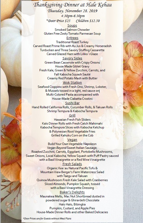 Thanksgiving Dinner at Hale Kehau Thursday, November 28, 2019 4:30pm-6:30pm *Door Price $25 Children $12.50 Soups Smoked Salmon Chowder Gluten Free Zesty Tomato Parmesan Soup Entrees Traditional Roast Turkey Carved Roast Prime Rib with Au Jus & Creamy Horseradish Turducken and Three Savory Stuffing Cassarette Carved Glazed Ham with Liliko`i Glaze Savory Sides Green Bean Casserole with Crispy Onions House Made Giblet Gravy Fresh Kale, Green & Yellow Zucchini, Carrots, and Fall Kabocha Squash Sauté Creamy Red Potato Mash with Butter Wok Station Seafood Cioppino with Fresh Ono, Shrimp, Lobster, & Mussels tossed in a light, red sauce on Multi-Colored Pasta accompanied with House-Made Ciabatta Crostini Sushi Bar Hand Rolled California Rolls, Cucumber Rolls, & Takuan Rolls Shrimp Tempura & Kabocha Tempura Grill Hawaiian Fresh Fish Sliders Kalo Dinner Rolls with Fresh Catch Mahimahi Kabocha Tempura Slices with Kabocha Ketchup & Polynesian Root Vegetable Fries Grilled Kahuku Corn on the Cob Vegan Build Your Own Vegetable Napoleon Vegan Beyond Sweet Italian Sausage, Roasted Zucchini, Carrots, Eggplant, Portobello Mushrooms, Sweet Onions, Local Kabocha, Yellow Squash with Puff Pastry sauced with a Basil Vinaigrette or a Red Wine Vinaigrette Fresh Salads Organic Kea`au Natural Pacific Tofu & Mountain View Berger's Farm Watercress Salad with Taegu and Takuan Quinoa Mushroom Fresh Kale Salad with Cranberries Sliced Almonds, Pumpkin Squash, tossed with a Basil Vinaigrette Dressing Baker's Delights Maunakea Melts, Mac Nut Shortbread dusted in powdered sugar & Ghirardelli Chocolate Halo Halo, Bibingka Pumpkin, Custard, and Apple Pies House-Made Dinner Rolls and other Baked Delicacies *Door Prices are for Guests without Meal Plans
