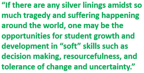 """If there are any silver linings amidst so much tragedy and suffering happening around the world, one may be the opportunities for student growth and development in """"soft"""" skills such as decision making, resourcefulness, and tolerance of change and uncertainty"""