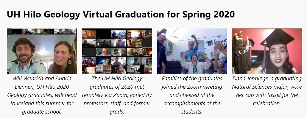 Four photos. 1) man and woman with caption: Will and Audria Dennen, UH Hilo 2020 Geology graduates, will head to Iceland this summer for graduate school. 2) Grid of students on Zoom with caption: The UH Huki Geology graduates of 2020 met remotely via Zoom, joined by profs, staff, and former grads. 3) Families with arms raised in joy with caption: Families of the graduates jpined the Zoom meeting and cheered at the accomplishments of the students. 4) Single female graduate with cap and caption: Dana Jennings, a graduating Natural Sciences major, wore her cap with tassel for the celebration.