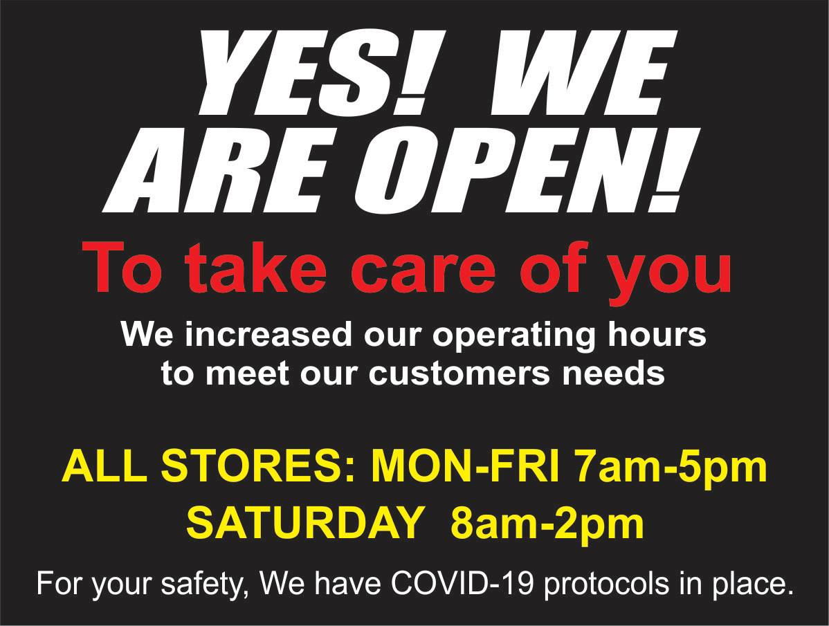 Sign with words: YES! WE ARE OPEN! To take care of you. We increased out operating hours to meet our customers needs. ALL STORES: MON-FRI 7am-5pm. SATURDAY 8am-2pm. For your safety, we have COVID-19 protocols in place.