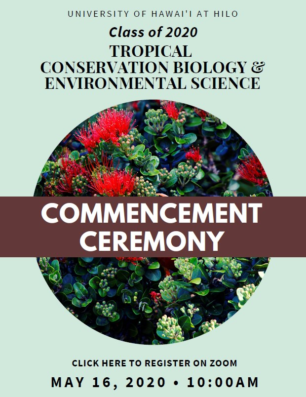 Info: University of Hawaii at Hilo Class of 2020 Tropical Conservation Biology and Environmental Science Commencement Ceremony Click here to register on zoom May 16, 2020 10:00 AM