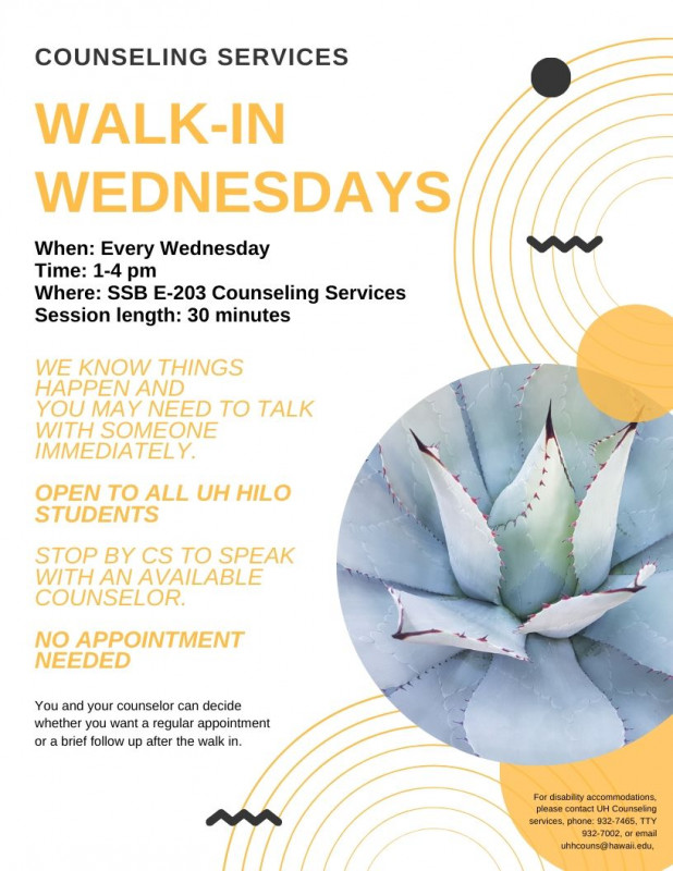 Counseling Services Walk-in Wednesdays. When: Every Wednesday. Time: 1-4p. Where: SSB E_203 Counseling Services. Session length: 30 minutes. We know things happen and you may need to talk with someone immediately. Open to all UH Hilo students. Stop by CS to speak with an available counselor. No appointment needed. You and your counselor can decide whether you want a regular appointment or brief followup after the walk in.