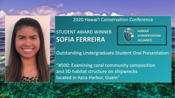 """Sofia Ferreira, Student Award Winner, 2020 Hawaii Conservation Conference, Outstanding Undergraduate Student Oral Presentation, """"#500: Examining coral community composition and 3D habitat structure on shipwrecks located in Apra Harbor, Guam."""""""