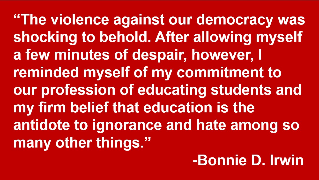 """""""The violence against our democracy was shocking to behold. After allowing myself a few minutes of despair, however, I reminded myself of my commitment to our profession of educating students and my firm belief that education is the antidote to ignorance and hate among so many other things."""" -Bonnie D. Irwin"""