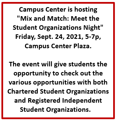"""Notice: Campus Center is hosting """"Mix and Match: Meet the Student Organizations Night"""" Friday, Sept. 24, 2021, 5-7p, Campus Center Plaza. The event will give students the opportunity to check out the various opportunities with both Chartered Student Organizations and Registered Independent Student Organizations."""