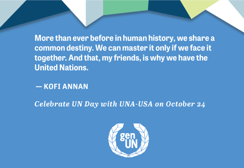 More than ever before in Human history, we face a common destiny. We can master it only if we face it together. And that, my friends, is why we have the United Nations. Quote from Kofi Annan.  Celebrate United Nations day with UNA-USA on October 24.